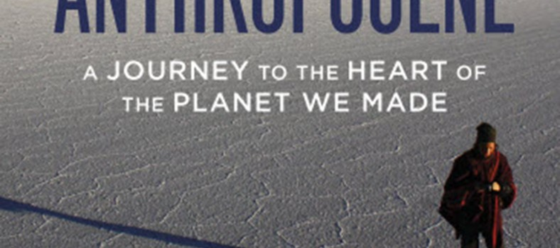 Adventures in the Anthropocene: A Journey to the Heart of the Planet We Made.